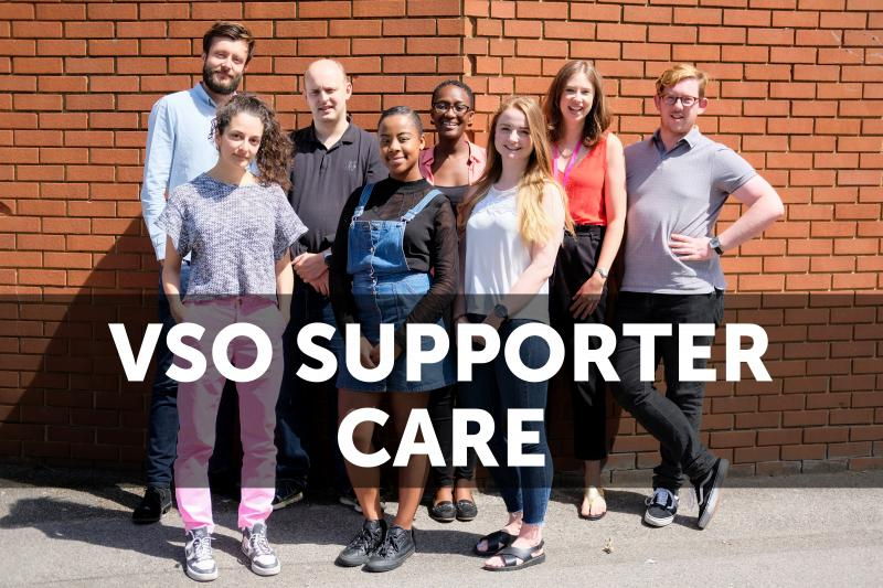 The dedicated VSO supporter care team are onhand during UK business hours to give you any support you need